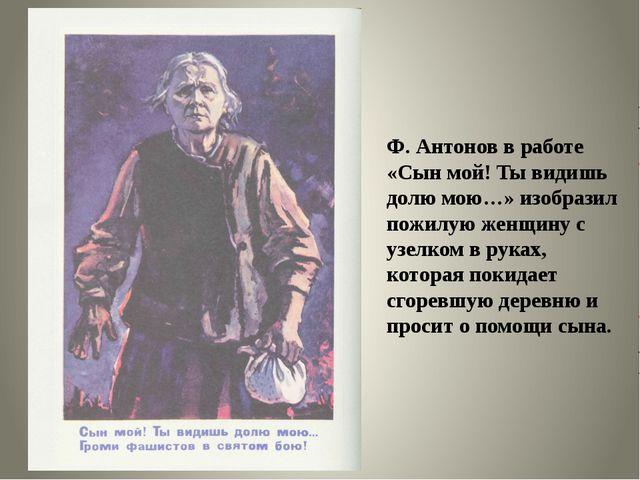 Ф. Антонов в работе «Сын мой! Ты видишь долю мою…» изобразил пожилую женщину...