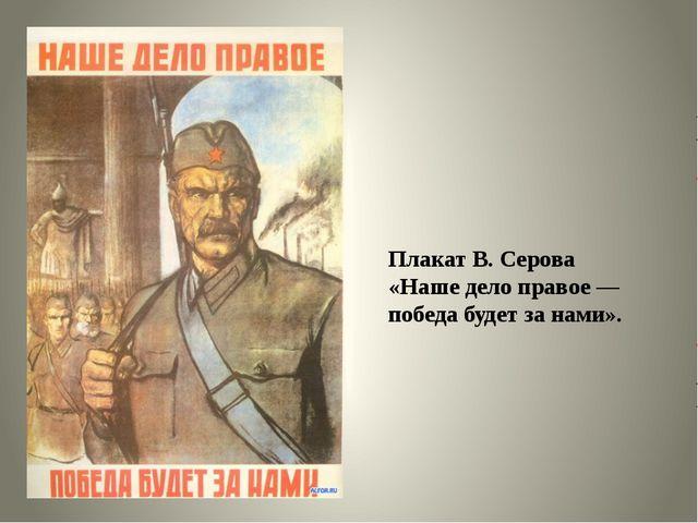 Плакат В. Серова «Наше дело правое — победа будет за нами».
