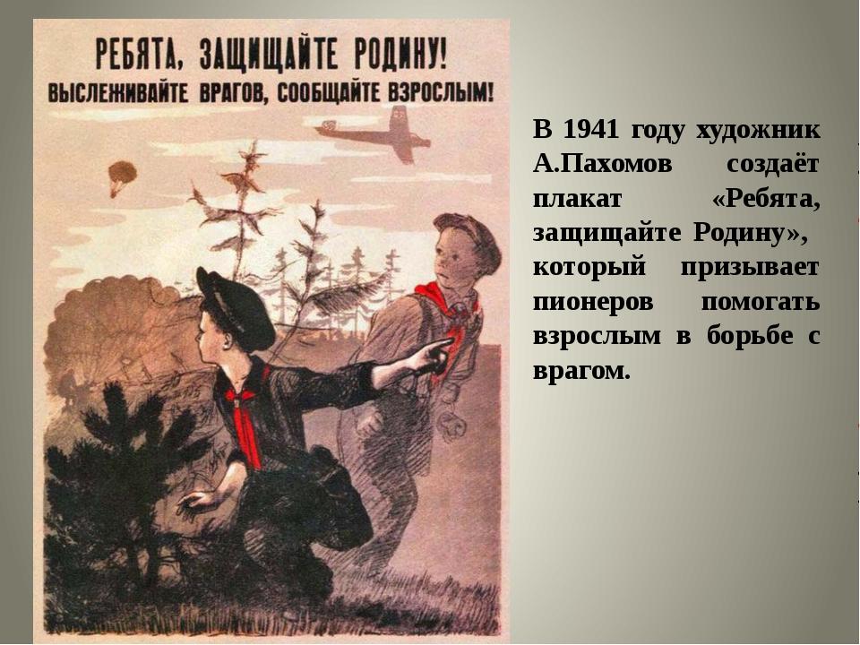 В 1941 году художник А.Пахомов создаёт плакат «Ребята, защищайте Родину», кот...