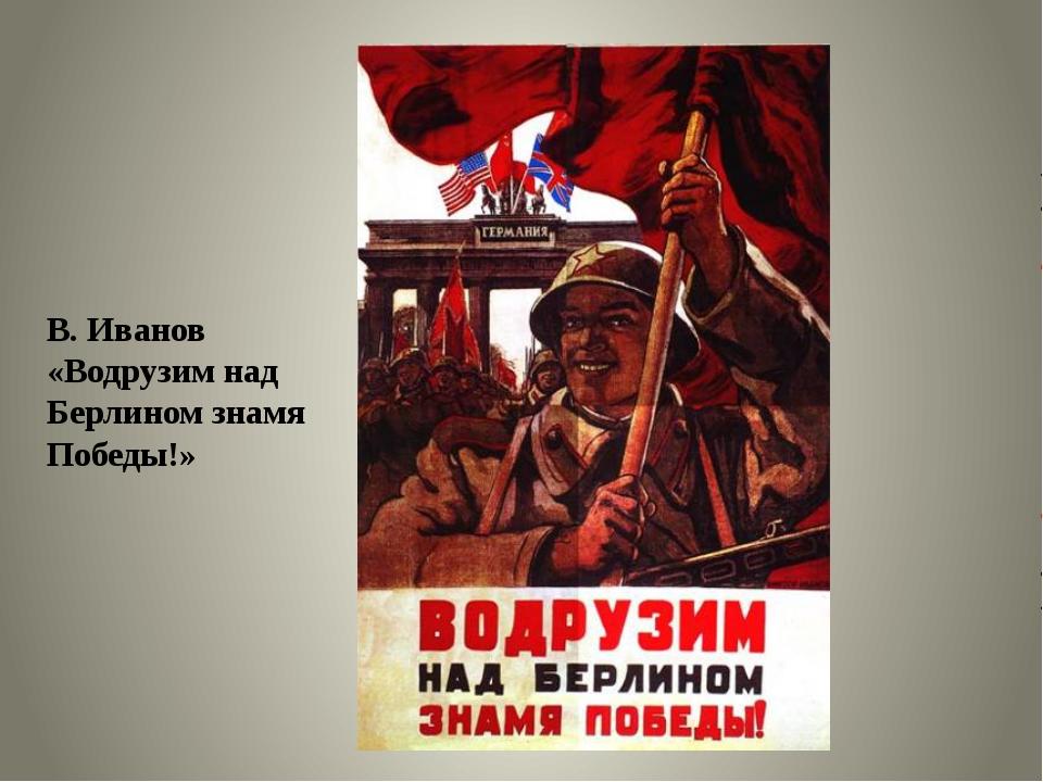 В. Иванов «Водрузим над Берлином знамя Победы!»