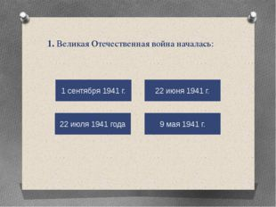 1. Великая Отечественная война началась: 9 мая 1941 г. 22 июня 1941 г. 22 июл