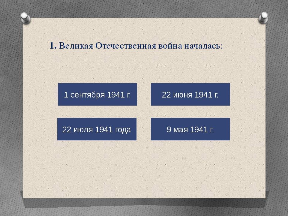 1. Великая Отечественная война началась: 9 мая 1941 г. 22 июня 1941 г. 22 июл...