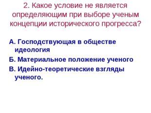 2. Какое условие не является определяющим при выборе ученым концепции историч
