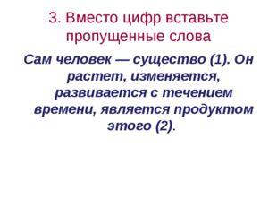 3. Вместо цифр вставьте пропущенные слова Cам человек — существо (1). Он раст