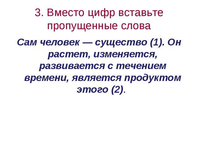 3. Вместо цифр вставьте пропущенные слова Cам человек — существо (1). Он раст...