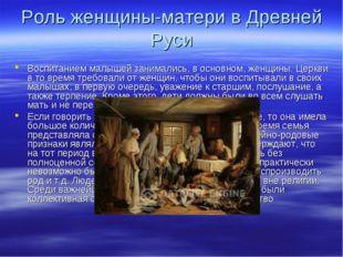 Роль женщины-матери в Древней Руси Воспитанием малышей занимались, в основном