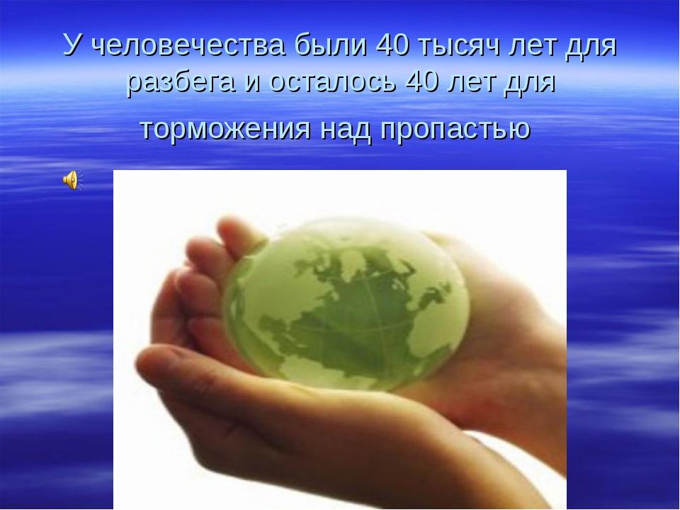 У человечества были 40 тысяч лет для разбега и осталось 40 лет для торможения...