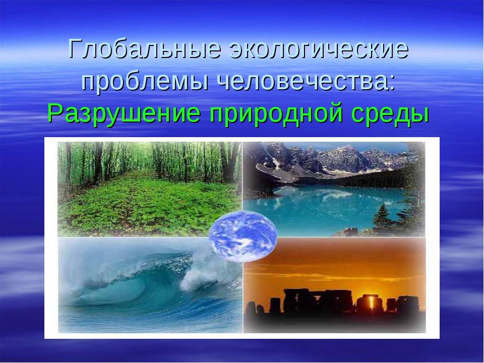 Глобальные экологические проблемы человечества: Разрушение природной среды