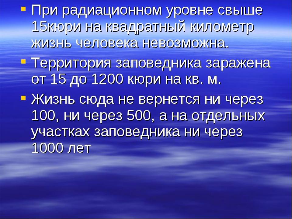 При радиационном уровне свыше 15кюри на квадратный километр жизнь человека не...