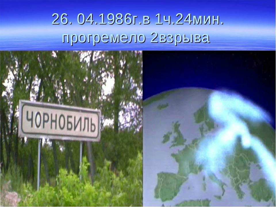 26. 04.1986г.в 1ч.24мин. прогремело 2взрыва