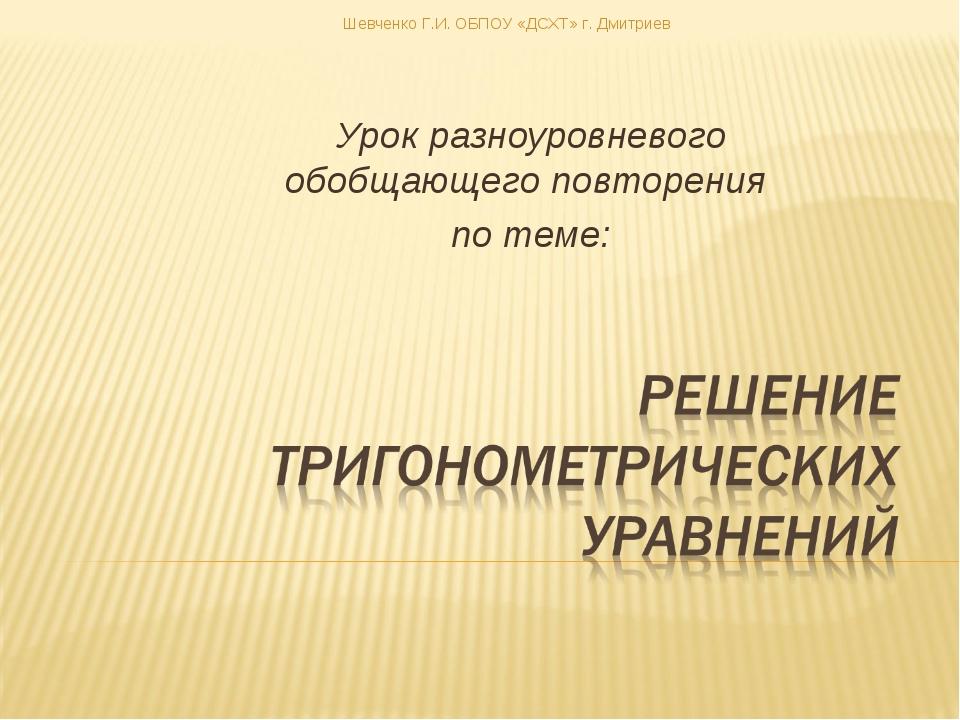 Урок разноуровневого обобщающего повторения по теме: Шевченко Г.И. ОБПОУ «ДСХ...