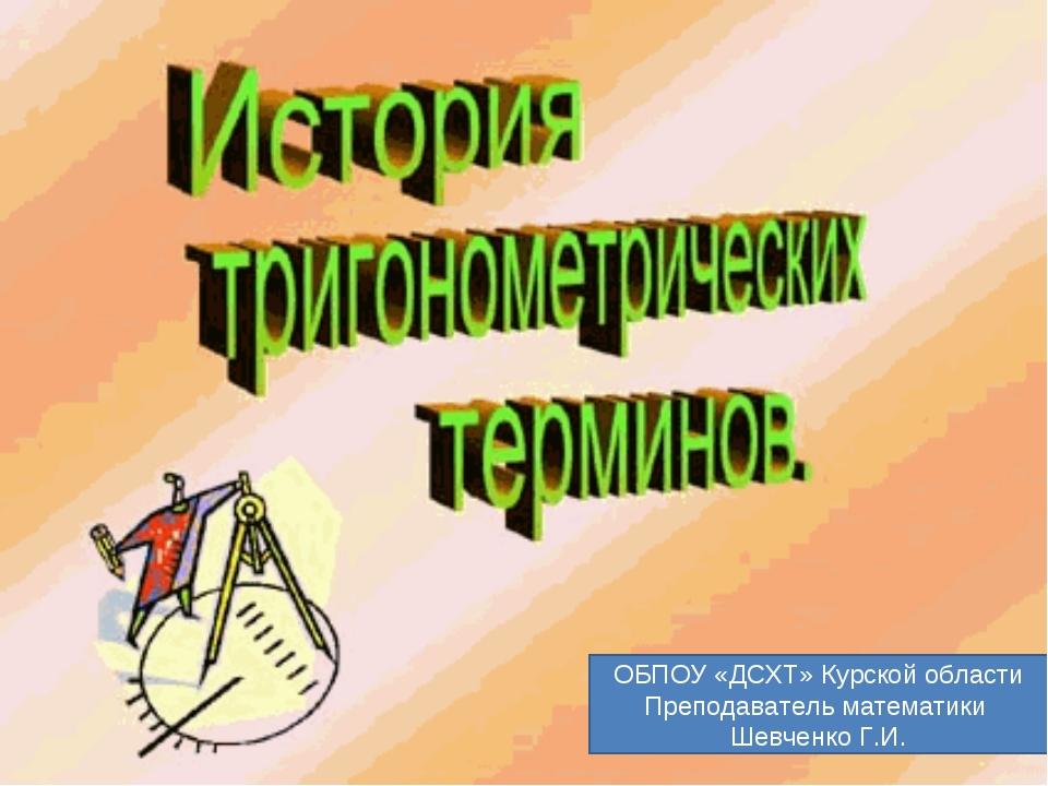 ОБПОУ «ДСХТ» Курской области Преподаватель математики Шевченко Г.И.