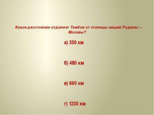Какое расстояние отделяет Тамбов от столицы нашей Родины – Москвы? а) 350 км