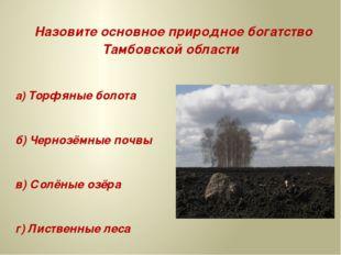 Назовите основное природное богатство Тамбовской области а) Торфяные болота