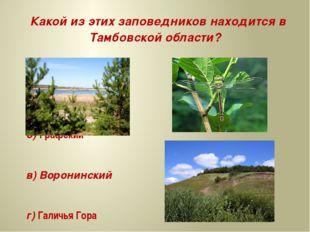 Какой из этих заповедников находится в Тамбовской области? а) Хопёрский б) Г