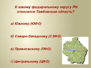 К какому федеральному округу РФ относится Тамбовская область? а) Южному (ЮФО