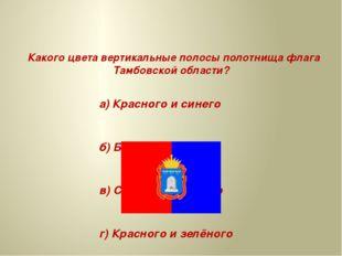 Какого цвета вертикальные полосы полотнища флага Тамбовской области? а) Крас