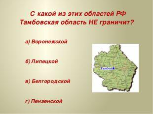 С какой из этих областей РФ Тамбовская область НЕ граничит? а) Воронежской б