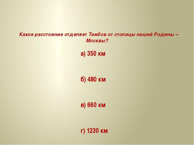 Какое расстояние отделяет Тамбов от столицы нашей Родины – Москвы? а) 350 км...