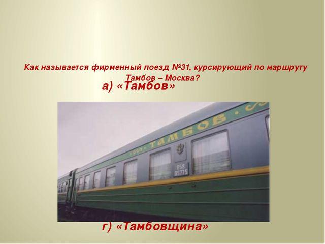 Как называется фирменный поезд №31, курсирующий по маршруту Тамбов – Москва?...