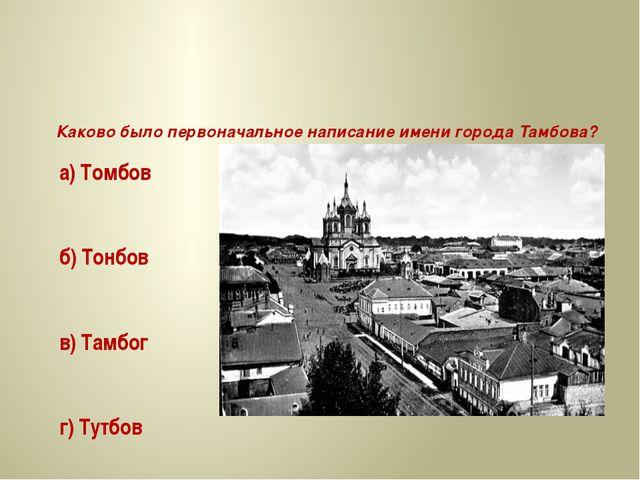 Каково было первоначальное написание имени города Тамбова? а) Томбов б) Тонб...