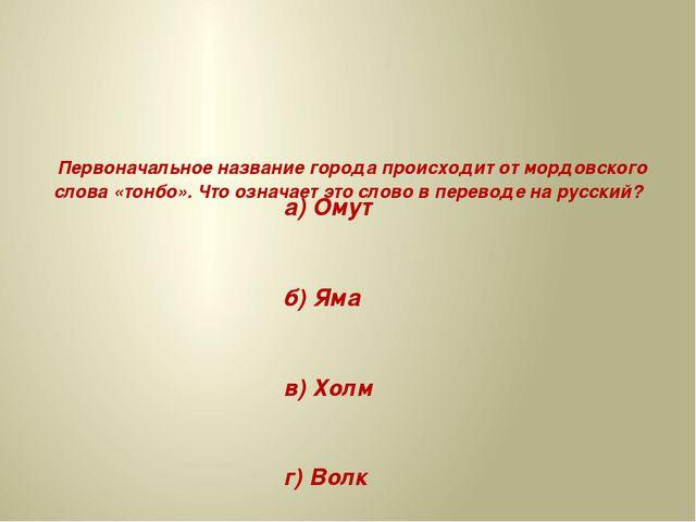 Первоначальное название города происходит от мордовского слова «тонбо». Что...