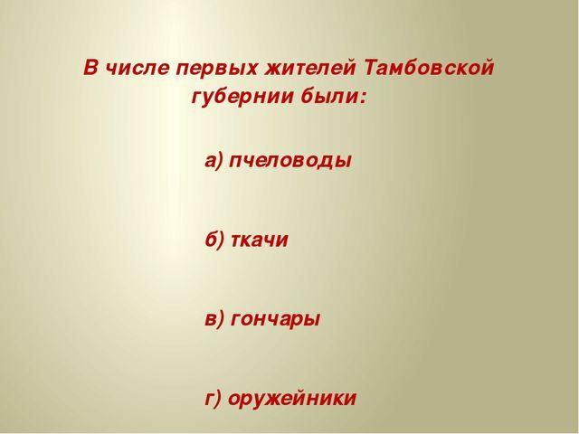 В числе первых жителей Тамбовской губернии были: а) пчеловоды б) ткачи в) го...