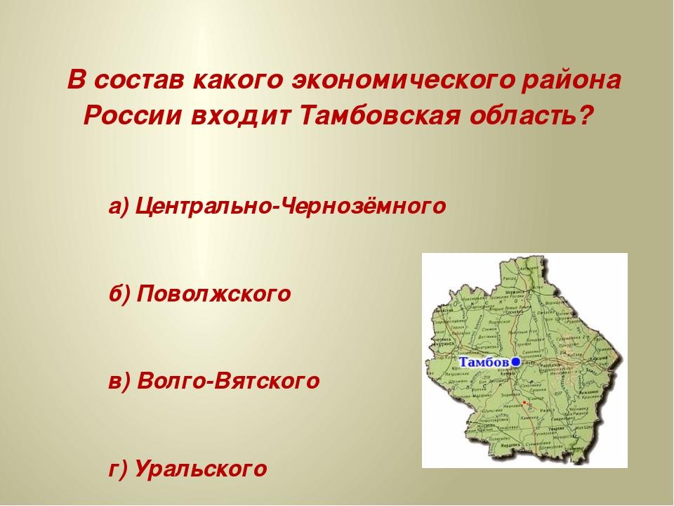 В состав какого экономического района России входит Тамбовская область? а) Ц...