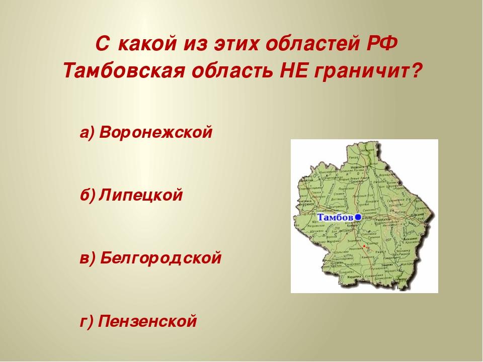 С какой из этих областей РФ Тамбовская область НЕ граничит? а) Воронежской б...