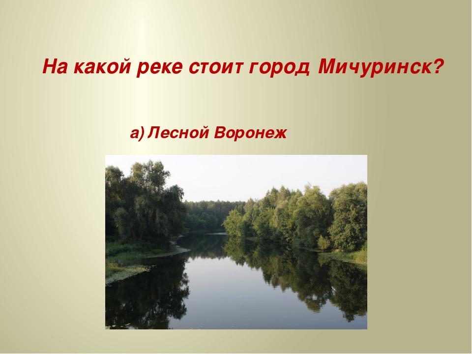 На какой реке стоит город Мичуринск? а) Лесной Воронеж б) Луговой Воронеж в)...