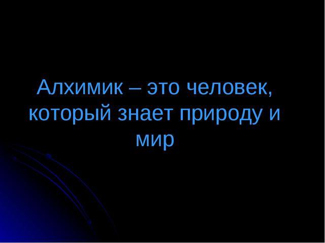 Алхимик – это человек, который знает природу и мир