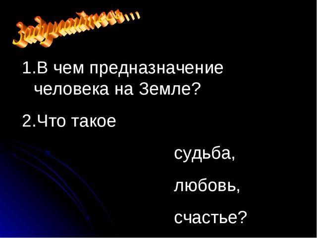 В чем предназначение человека на Земле? Что такое судьба, любовь, счастье?