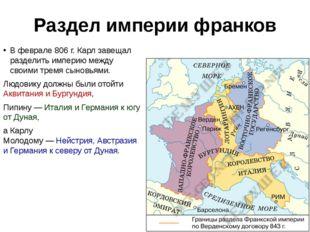 Раздел империи франков В феврале806г. Карл завещал разделить империю между