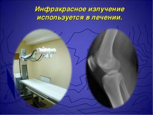 Инфракрасное излучение используется в лечении.