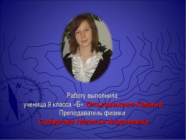 Работу выполнила ученица 9 класса «Б» Ольховикова Карина Преподаватель физики...