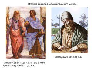 История развития аксиоматического метода Платон (428-347 г.до н.э.) и его уче