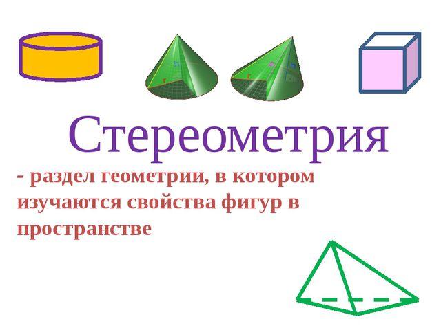 - раздел геометрии, в котором изучаются свойства фигур в пространстве Стереом...
