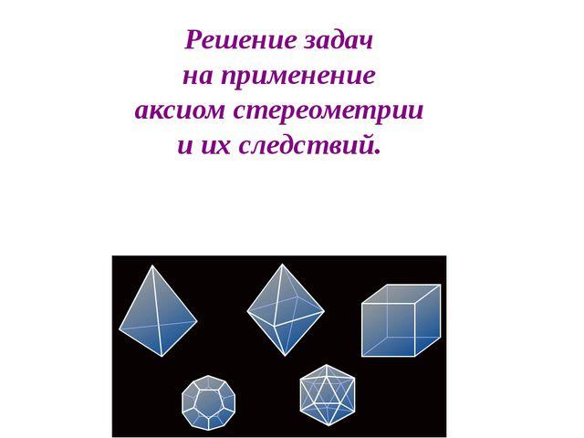 Решение задач на применение аксиом стереометрии и их следствий.