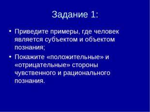 Задание 1: Приведите примеры, где человек является субъектом и объектом позна