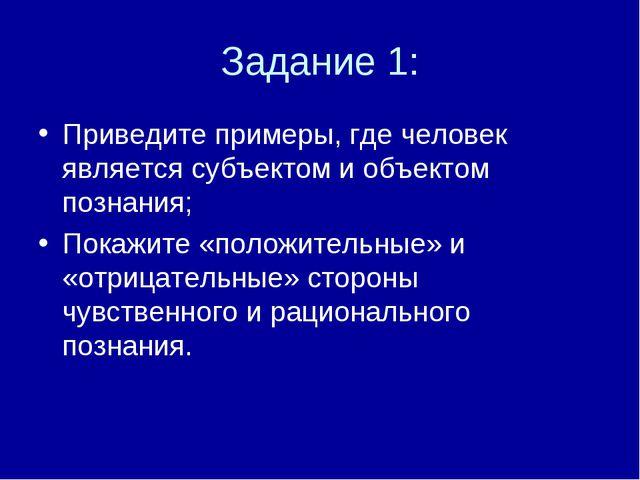 Задание 1: Приведите примеры, где человек является субъектом и объектом позна...