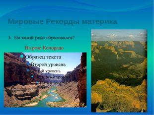 Мировые Рекорды материка 3. На какой реке образовался? На реке Колорадо