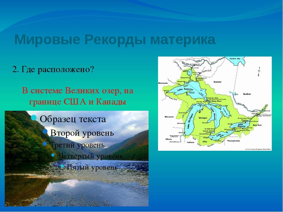 Мировые Рекорды материка 2. Где расположено? В системе Великих озер, на грани...