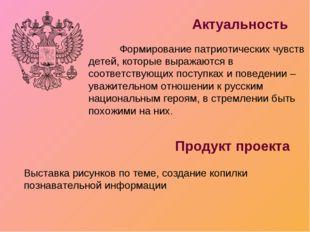 Актуальность Продукт проекта Формирование патриотических чувств детей, котор