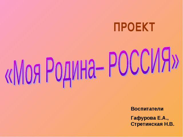 ПРОЕКТ Воспитатели Гафурова Е.А., Стретинская Н.В.