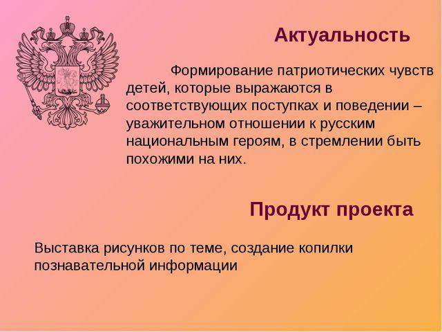 Актуальность Продукт проекта Формирование патриотических чувств детей, котор...
