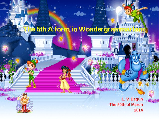 The 5th A form in Wondergrammarland L. V. Begun The 20th of March 2014