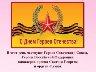 В этот день чествуют Героев Советского Союза, Героев Российской Федерации, ка