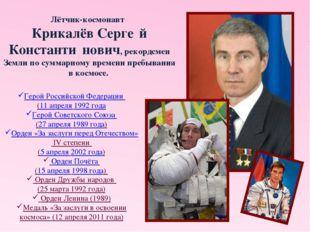 Лётчик-космонавт Крикалёв Серге́й Константи́нович, рекордсмен Земли по сумм