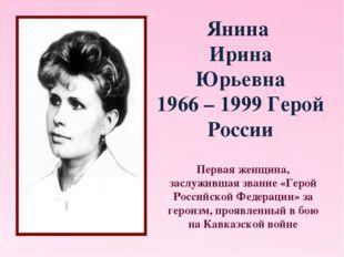 Янина Ирина Юрьевна 1966 – 1999 Герой России Первая женщина, заслужившая зван