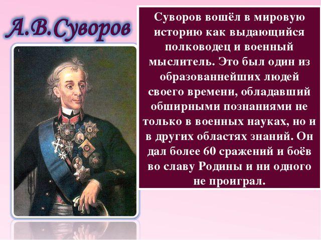 Суворов вошёл в мировую историю как выдающийся полководец и военный мыслитель...